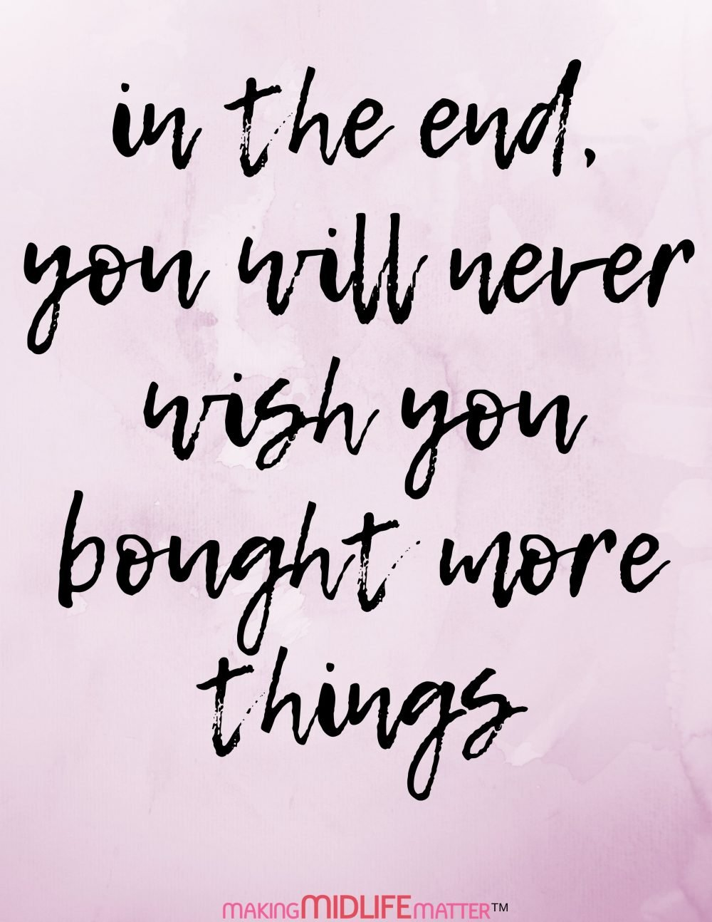 In the end, you will never wish you bought more things. Turning 50 Sayings & Quotes.