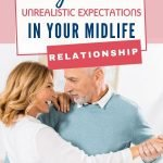 No one intends to sabotage their own relationship. But sometimes, your unrealistic expectations for your midlife marriage, can lead to you both being unhappy and unfulfilled.