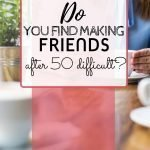 Making new friends when I was younger was so much easier. Is it me or is making friends after 50 way more difficult?